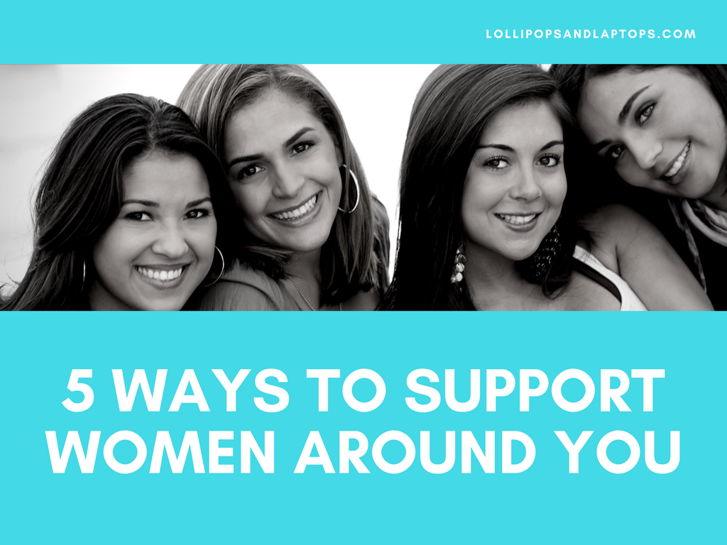 5 Ways to Support Women Around You - Lollipops & Laptops
