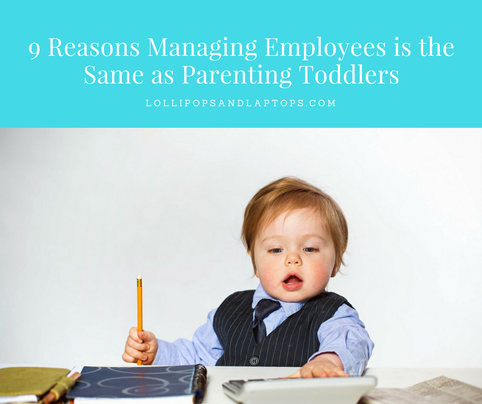 9 Reasons Managing Employees is the Same as Parenting Toddlers - Lollipops & Laptops