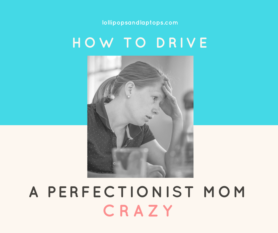 How to Drive a Perfectionist Mom Crazy - Lollipops & Laptops
