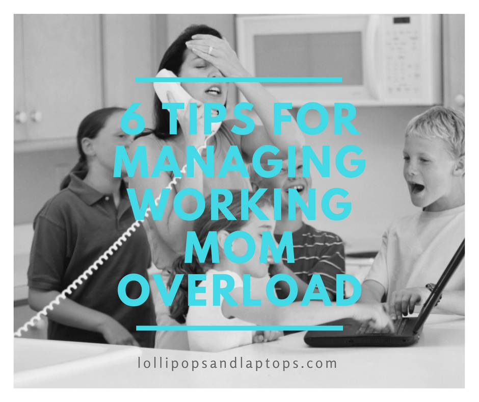 6 Tips for Managing Working Mom Overload - Lollipops & Laptops
