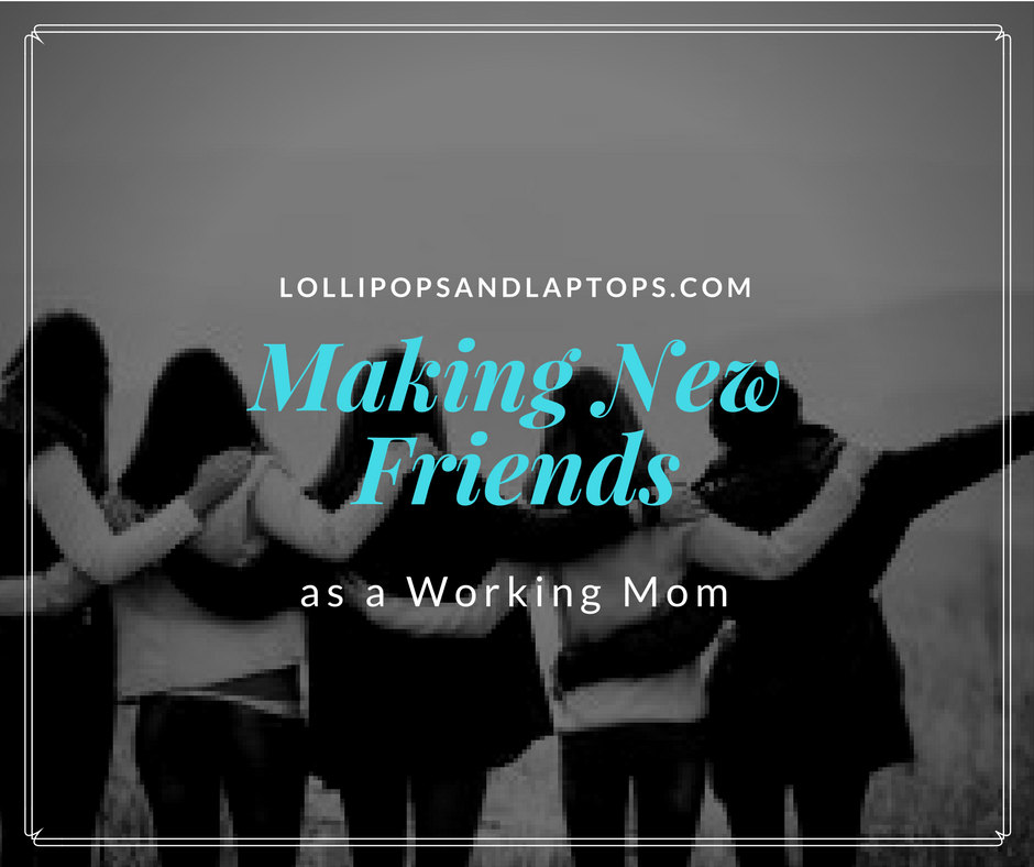 Making New Friends as a Working Mom - Lollipops & Laptops