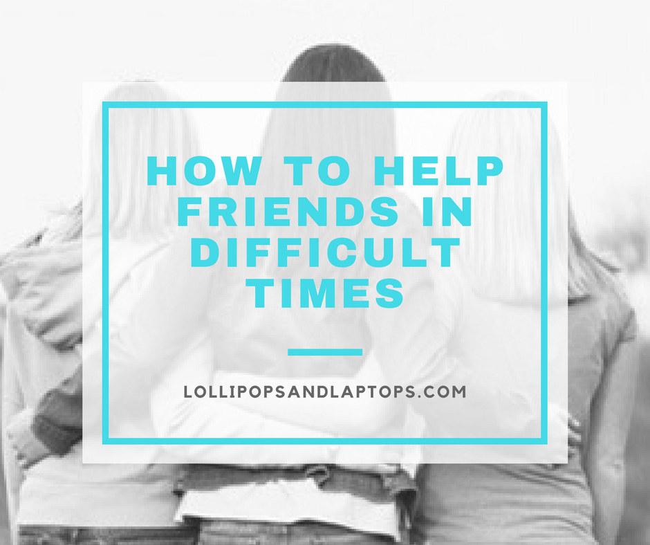 How to Help Friends in Difficult Times - Lollipops & Laptops