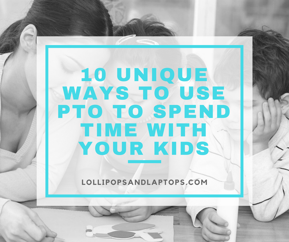 10 Unique Ways to Use PTO to Spend Time with Kids - Lollipops & Laptops