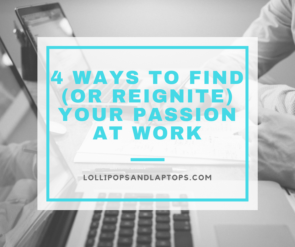 4 Ways to Find (Or Reignite) Your Passion at Work - Lollipops & Laptops