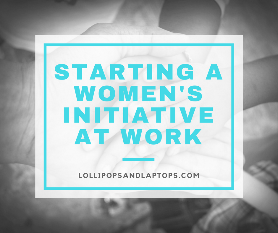Starting a Women's Initiative at Work - Lollipops & Laptops