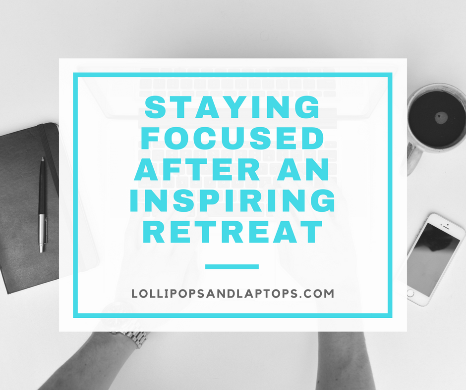 Staying Focused After an Inspiring Retreat - Lollipops & Laptops